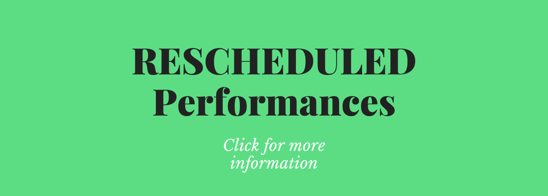 click for a list of rescheduled performances